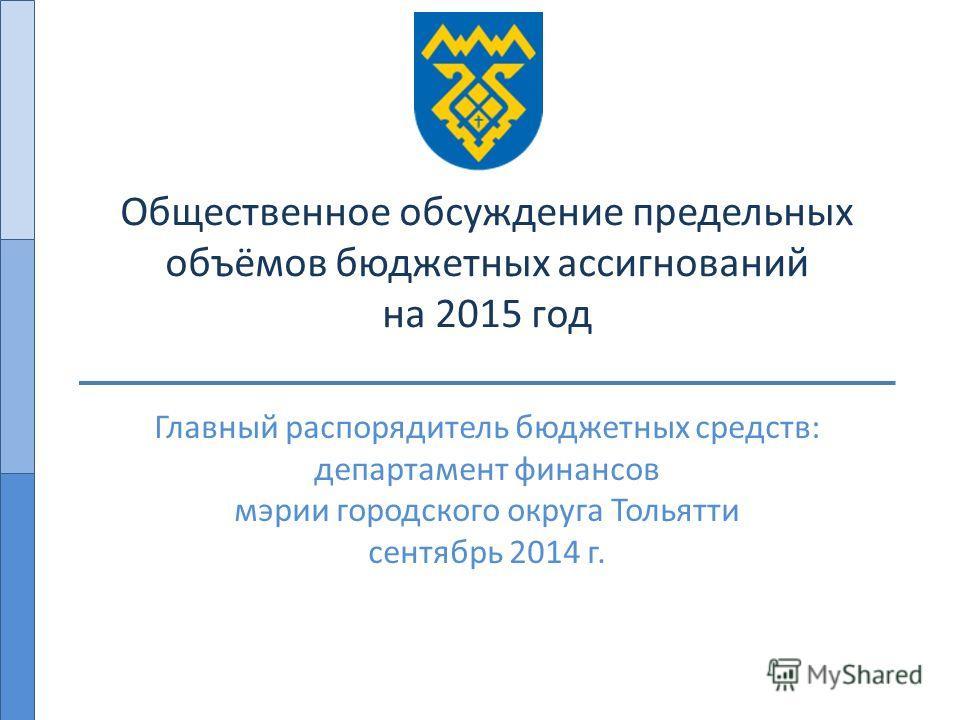 Общественное обсуждение предельных объёмов бюджетных ассигнований на 2015 год Главный распорядитель бюджетных средств: департамент финансов мэрии городского округа Тольятти сентябрь 2014 г.