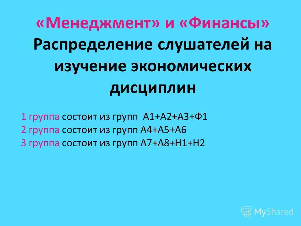 «Менеджмент» и «Финансы» Распределение слушателей на изучение экономических дисциплин 1 группа состоит из групп А1+А2+А3+Ф1 2 группа состоит из групп А4+А5+А6 3 группа состоит из групп А7+А8+Н1+Н2