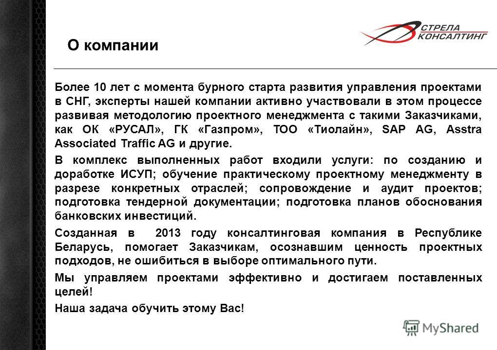 О компании Более 10 лет с момента бурного старта развития управления проектами в СНГ, эксперты нашей компании активно участвовали в этом процессе развивая методологию проектного менеджмента с такими Заказчиками, как ОК «РУСАЛ», ГК «Газпром», ТОО «Тио