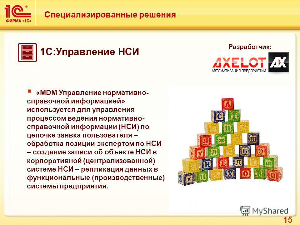 15 Специализированные решения Разработчик: «MDM Управление нормативно- справочной информацией» используется для управления процессом ведения нормативно- справочной информации (НСИ) по цепочке заявка пользователя – обработка позиции экспертом по НСИ –