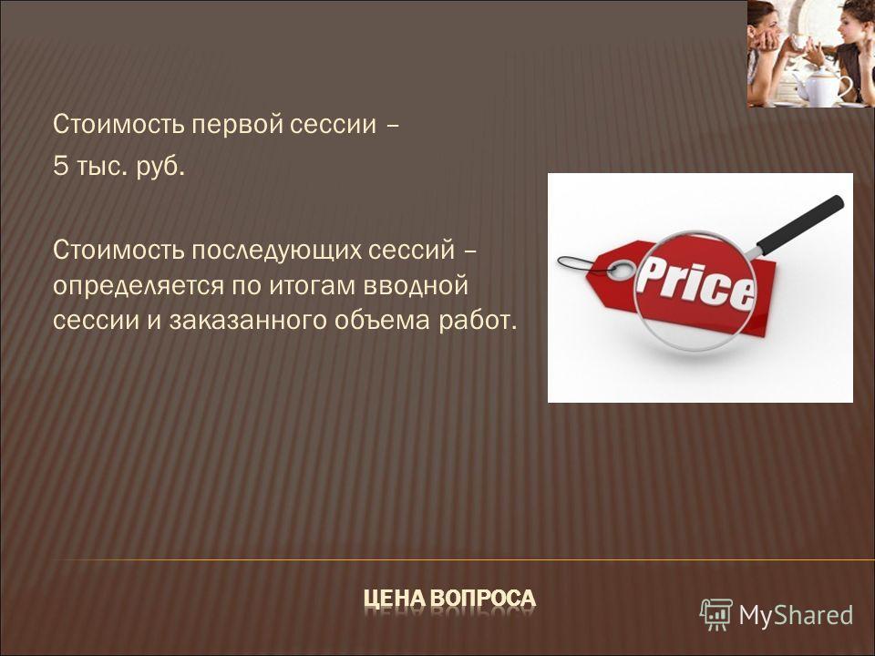 Стоимость первой сессии – 5 тыс. руб. Стоимость последующих сессий – определяется по итогам вводной сессии и заказанного объема работ.