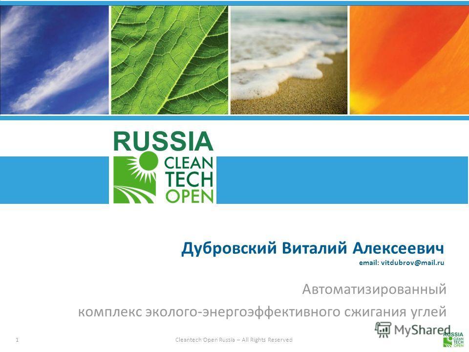 1 Cleantech Open Russia – All Rights Reserved RUSSIA Дубровский Виталий Алексеевич email: vitdubrov@mail.ru Автоматизированный комплекс эколого-энергоэффективного сжигания углей