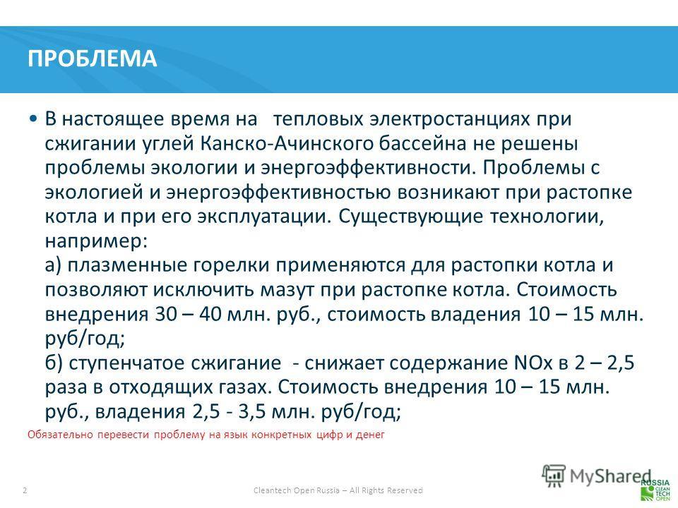 2 Cleantech Open Russia – All Rights Reserved ПРОБЛЕМА В настоящее время на тепловых электростанциях при сжигании углей Канско-Ачинского бассейна не решены проблемы экологии и энергоэффективности. Проблемы с экологией и энергоэффективностью возникают