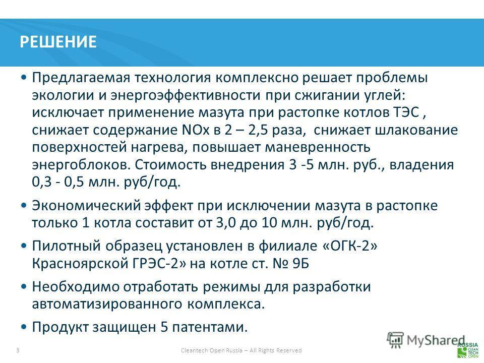 3 Cleantech Open Russia – All Rights Reserved РЕШЕНИЕ Предлагаемая технология комплексно решает проблемы экологии и энергоэффективности при сжигании углей: исключает применение мазута при растопке котлов ТЭС, снижает содержание NOx в 2 – 2,5 раза, сн