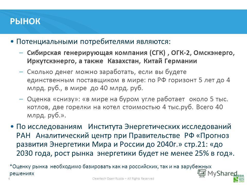 4 Cleantech Open Russia – All Rights Reserved РЫНОК Потенциальными потребителями являются: –Сибирская генерирующая компания (СГК), ОГК-2, Омскэнерго, Иркутскэнерго, а также Казахстан, Китай Германии –Сколько денег можно заработать, если вы будете еди