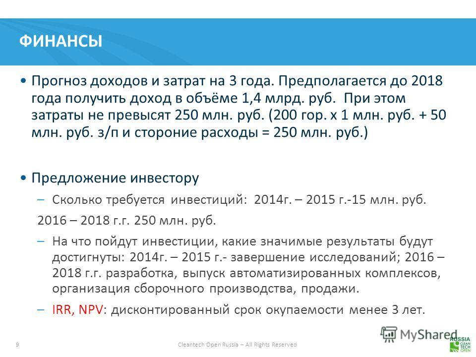 9 Cleantech Open Russia – All Rights Reserved ФИНАНСЫ Прогноз доходов и затрат на 3 года. Предполагается до 2018 года получить доход в объёме 1,4 млрд. руб. При этом затраты не превысят 250 млн. руб. (200 гор. х 1 млн. руб. + 50 млн. руб. з/п и сторо