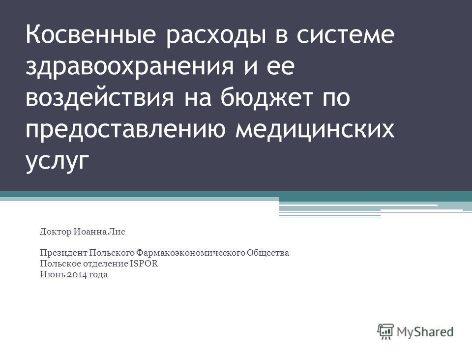 Косвенные расходы в системе здравоохранения и ее воздействия на бюджет по предоставлению медицинских услуг Доктор Иоанна Лис Президент Польского Фармакоэкономического Общества Польское отделение ISPOR Июнь 2014 года