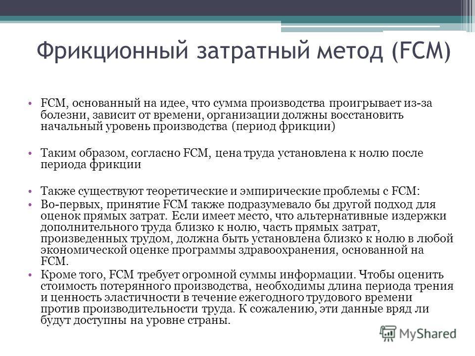 Фрикционный затратный метод (FCM) FCM, основанный на идее, что сумма производства проигрывает из-за болезни, зависит от времени, организации должны восстановить начальный уровень производства (период фрикции) Таким образом, согласно FCM, цена труда у
