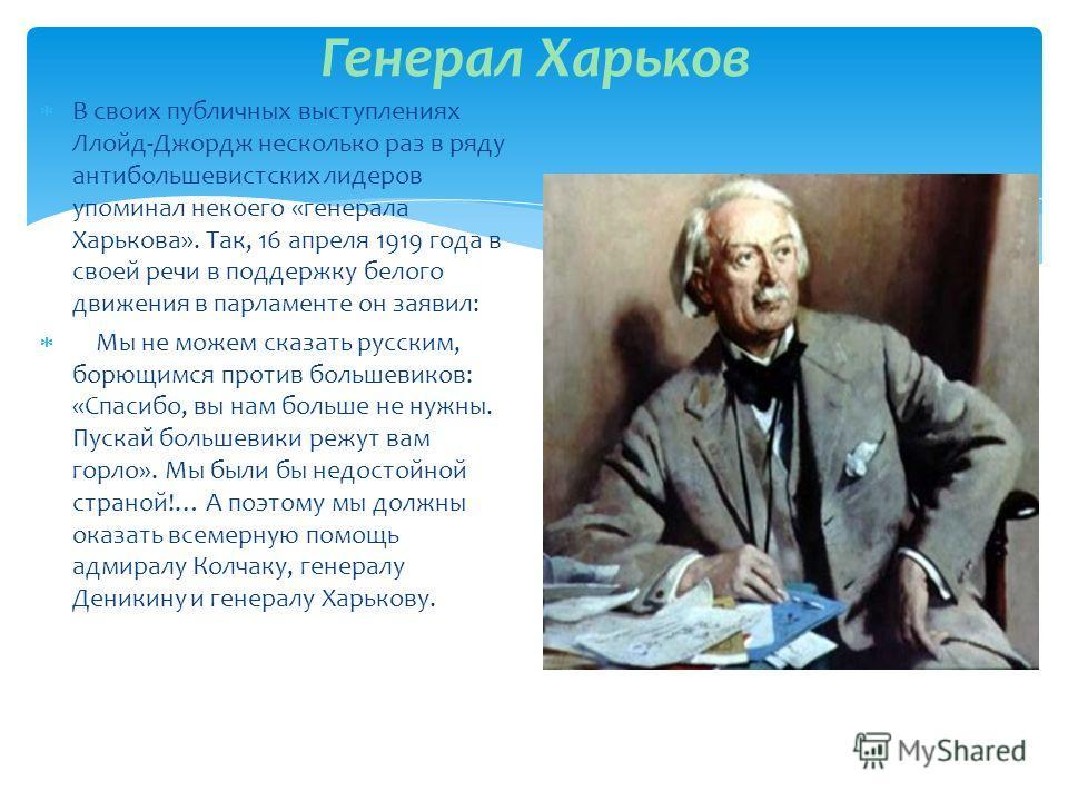 Генерал Харьков В своих публичных выступлениях Ллойд-Джордж несколько раз в ряду антибольшевистских лидеров упоминал некоего «генерала Харькова». Так, 16 апреля 1919 года в своей речи в поддержку белого движения в парламенте он заявил: Мы не можем ск