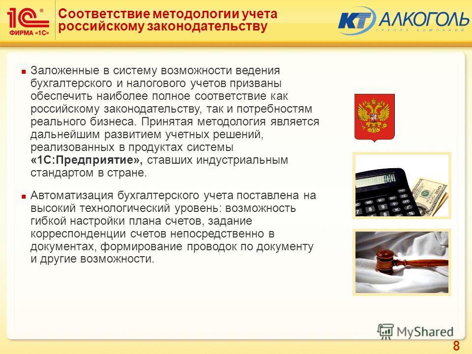 8 Соответствие методологии учета российскому законодательству Заложенные в систему возможности ведения бухгалтерского и налогового учетов призваны обеспечить наиболее полное соответствие как российскому законодательству, так и потребностям реального