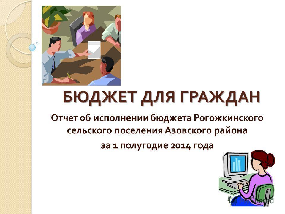 БЮДЖЕТ ДЛЯ ГРАЖДАН Отчет об исполнении бюджета Рогожкинского сельского поселения Азовского района за 1 полугодие 2014 года
