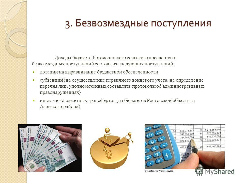 3. Безвозмездные поступления Доходы бюджета Рогожкинского сельского поселения от безвозмездных поступлений состоят из следующих поступлений: дотации на выравнивание бюджетной обеспеченности субвенций (на осуществление первичного воинского учета, на о