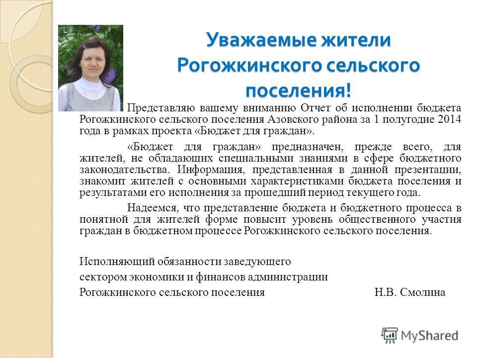 Представляю вашему вниманию Отчет об исполнении бюджета Рогожкинского сельского поселения Азовского района за 1 полугодие 2014 года в рамках проекта «Бюджет для граждан». «Бюджет для граждан» предназначен, прежде всего, для жителей, не обладающих спе