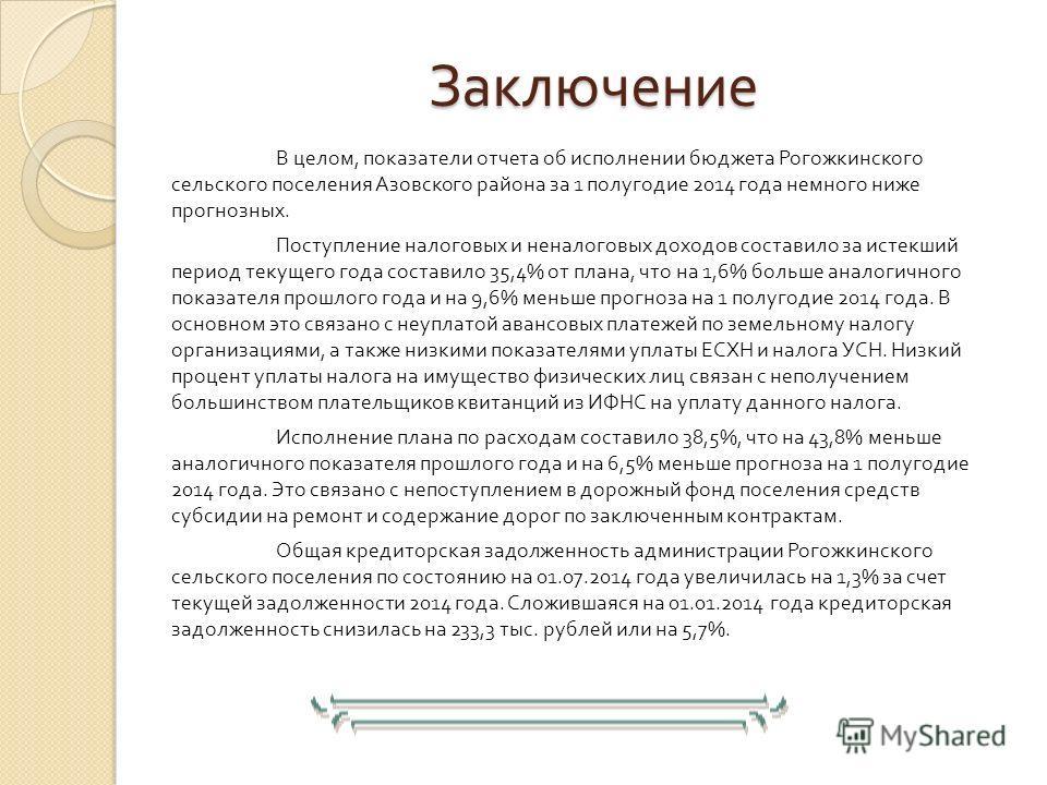 Заключение В целом, показатели отчета об исполнении бюджета Рогожкинского сельского поселения Азовского района за 1 полугодие 2014 года немного ниже прогнозных. Поступление налоговых и неналоговых доходов составило за истекший период текущего года со