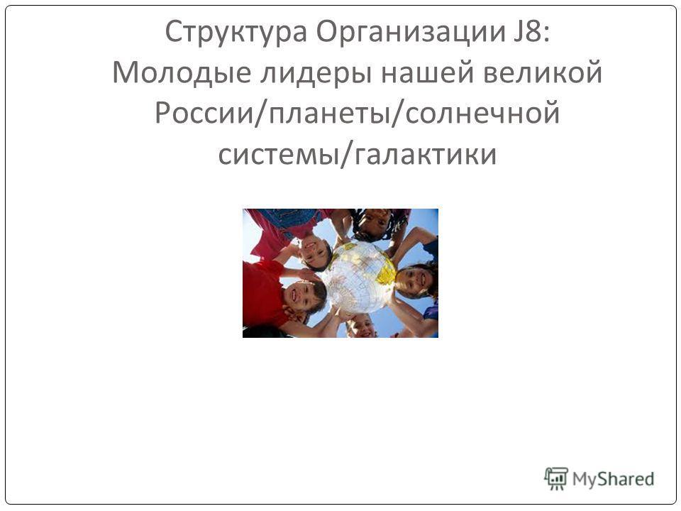 Структура Организации J8: Молодые лидеры нашей великой России/планеты/солнечной системы/галактики