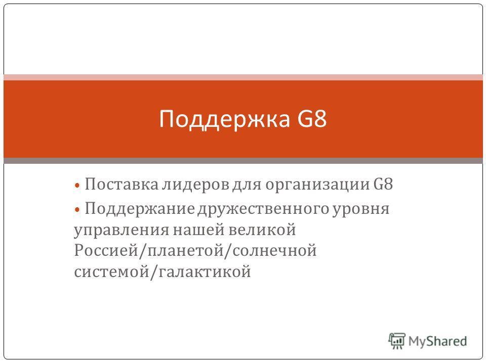 Поставка лидеров для организации G8 Поддержание дружественного уровня управления нашей великой Россией/планетой/солнечной системой/галактикой Поддержка G8