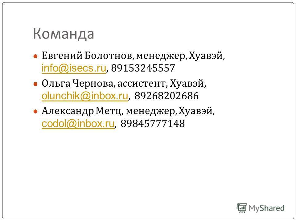 Команда Евгений Болотнов, менеджер, Хуавэй, info@isecs.ru, 89153245557 info@isecs.ru Ольга Чернова, ассистент, Хуавэй, olunchik@inbox.ru, 89268202686 olunchik@inbox.ru Александр Метц, менеджер, Хуавэй, codol@inbox.ru, 89845777148 codol@inbox.ru