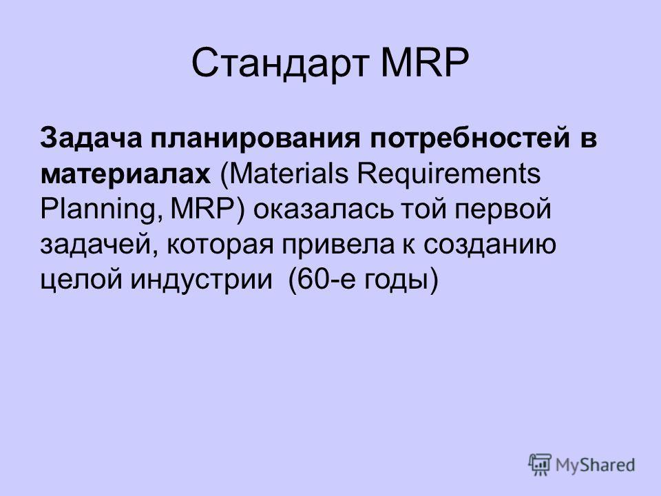 Стандарты интеграции систем MRP MRP II ERP CRM CSRP Данные стандарты разработаны американским обществом по контролю за производством и запасами (American Production and Inventory Control Society, APICS).