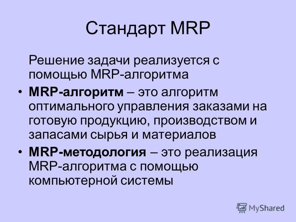 Стандарт MRP Главной задачей MRP является обеспечение гарантии наличия необходимого количества требуемых материалов и комплектующих в любой момент времени в рамках срока планирования, наряду с возможным уменьшением постоянных запасов, а следовательно