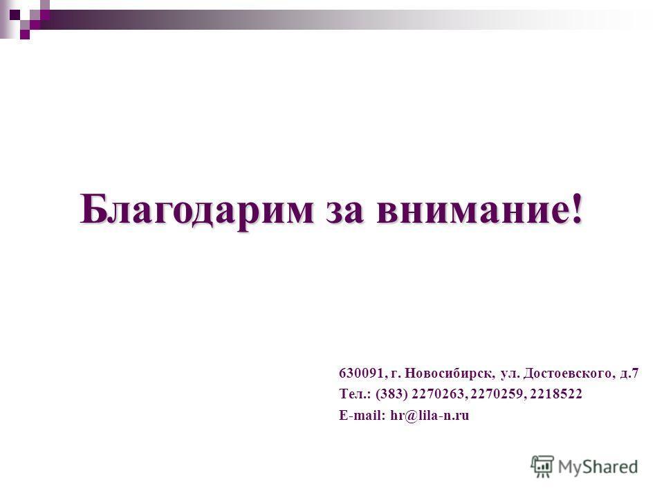 630091, г. Новосибирск, ул. Достоевского, д.7 Тел.: (383) 2270263, 2270259, 2218522 E-mail: hr@lila-n.ru Благодарим за внимание!