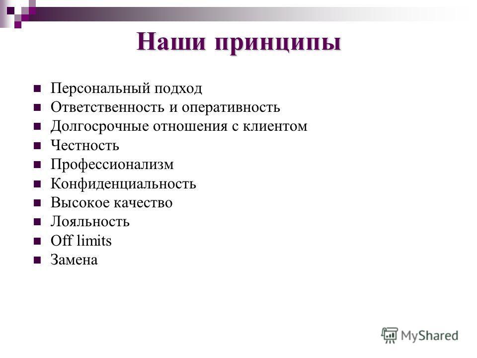 Наши принципы Персональный подход Ответственность и оперативность Долгосрочные отношения с клиентом Честность Профессионализм Конфиденциальность Высокое качество Лояльность Off limits Замена