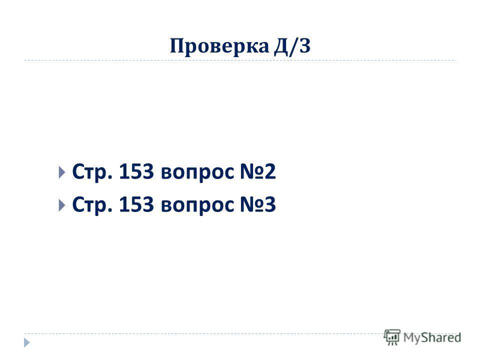 Проверка Д / З Стр. 153 вопрос 2 Стр. 153 вопрос 3