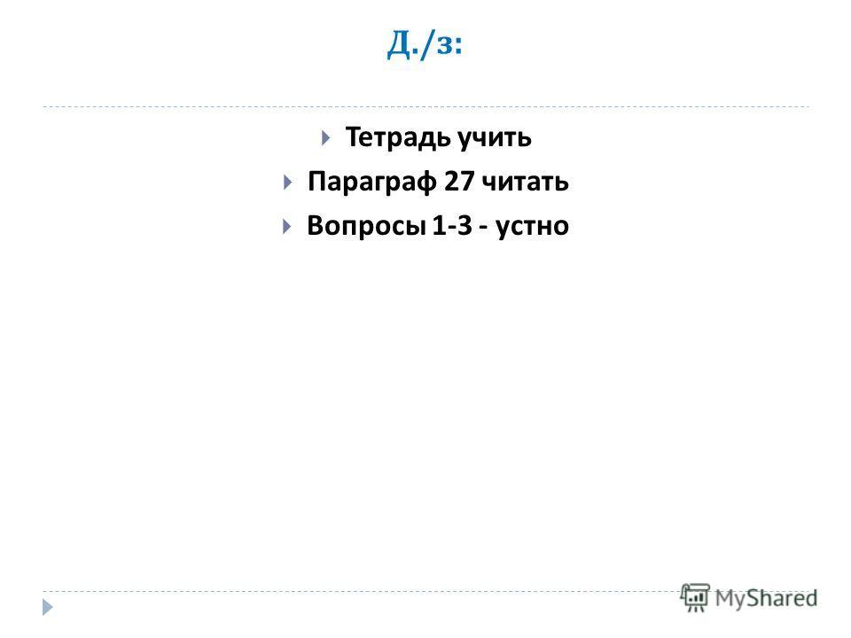 Д./ з : Тетрадь учить Параграф 27 читать Вопросы 1-3 - устно