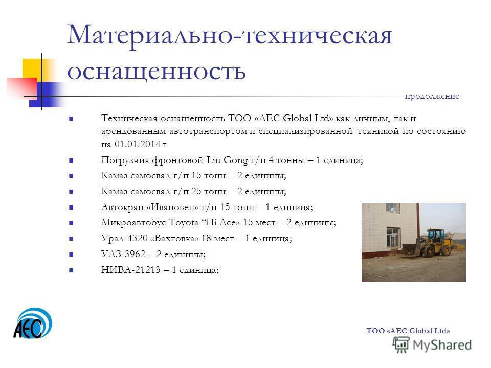 Материально-техническая оснащенность Техническая оснащенность ТОО «AEC Global Ltd» как личным, так и арендованным автотранспортом и специализированной техникой по состоянию на 01.01.2014 г Погрузчик фронтовой Liu Gong г/п 4 тонны – 1 единица; Камаз с
