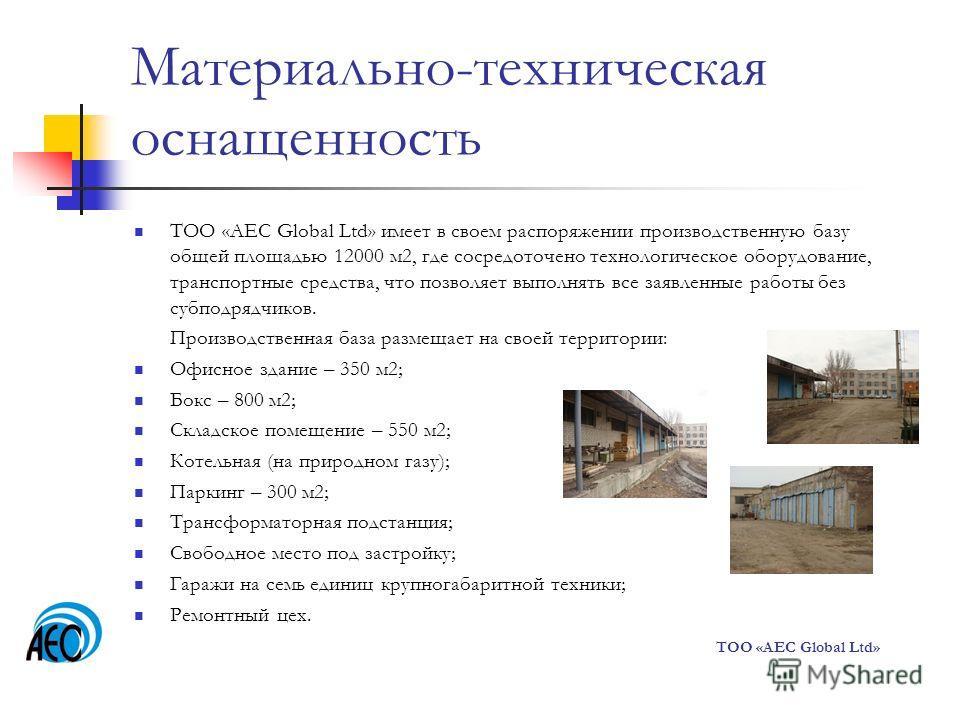 Материально-техническая оснащенность ТОО «AEC Global Ltd» имеет в своем распоряжении производственную базу общей площадью 12000 м 2, где сосредоточено технологическое оборудование, транспортные средства, что позволяет выполнять все заявленные работы