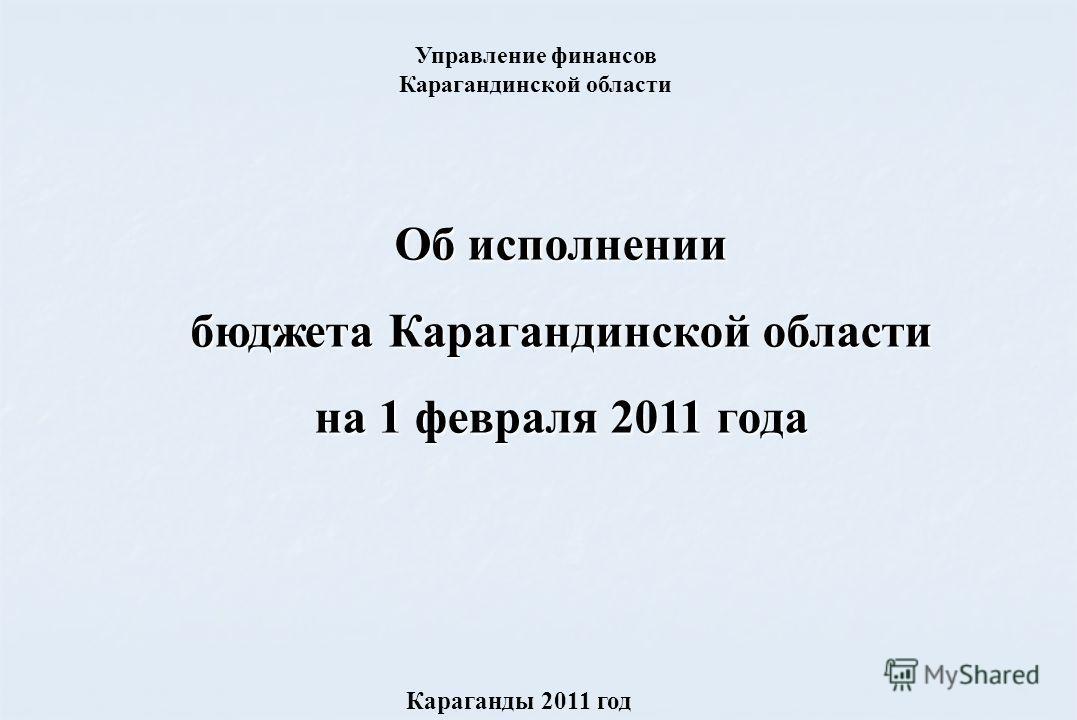 Об исполнении бюджета Карагандинской области на 1 февраля 2011 года Караганды 2011 год Управление финансов Карагандинской области