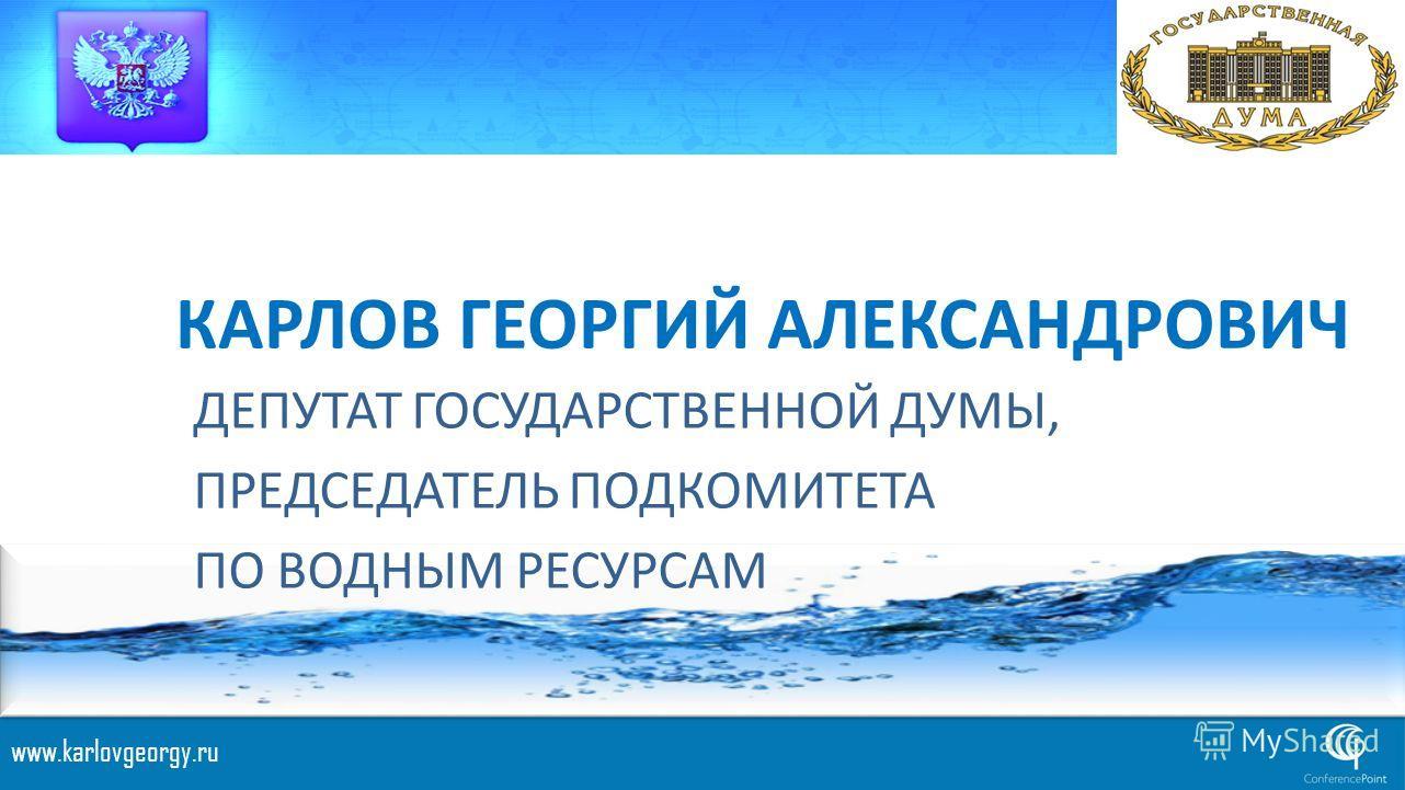 КАРЛОВ ГЕОРГИЙ АЛЕКСАНДРОВИЧ ДЕПУТАТ ГОСУДАРСТВЕННОЙ ДУМЫ, ПРЕДСЕДАТЕЛЬ ПОДКОМИТЕТА ПО ВОДНЫМ РЕСУРСАМ www.karlovgeorgy.ru