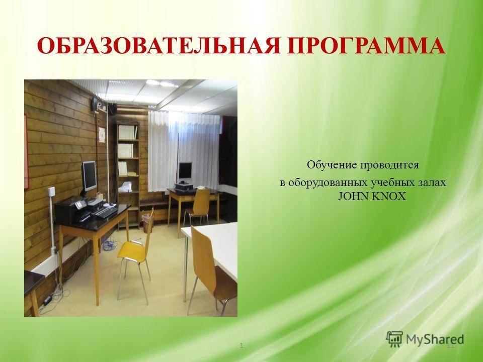 ОБРАЗОВАТЕЛЬНАЯ ПРОГРАММА Обучение проводится в оборудованных учебных залах JOHN KNOX 111