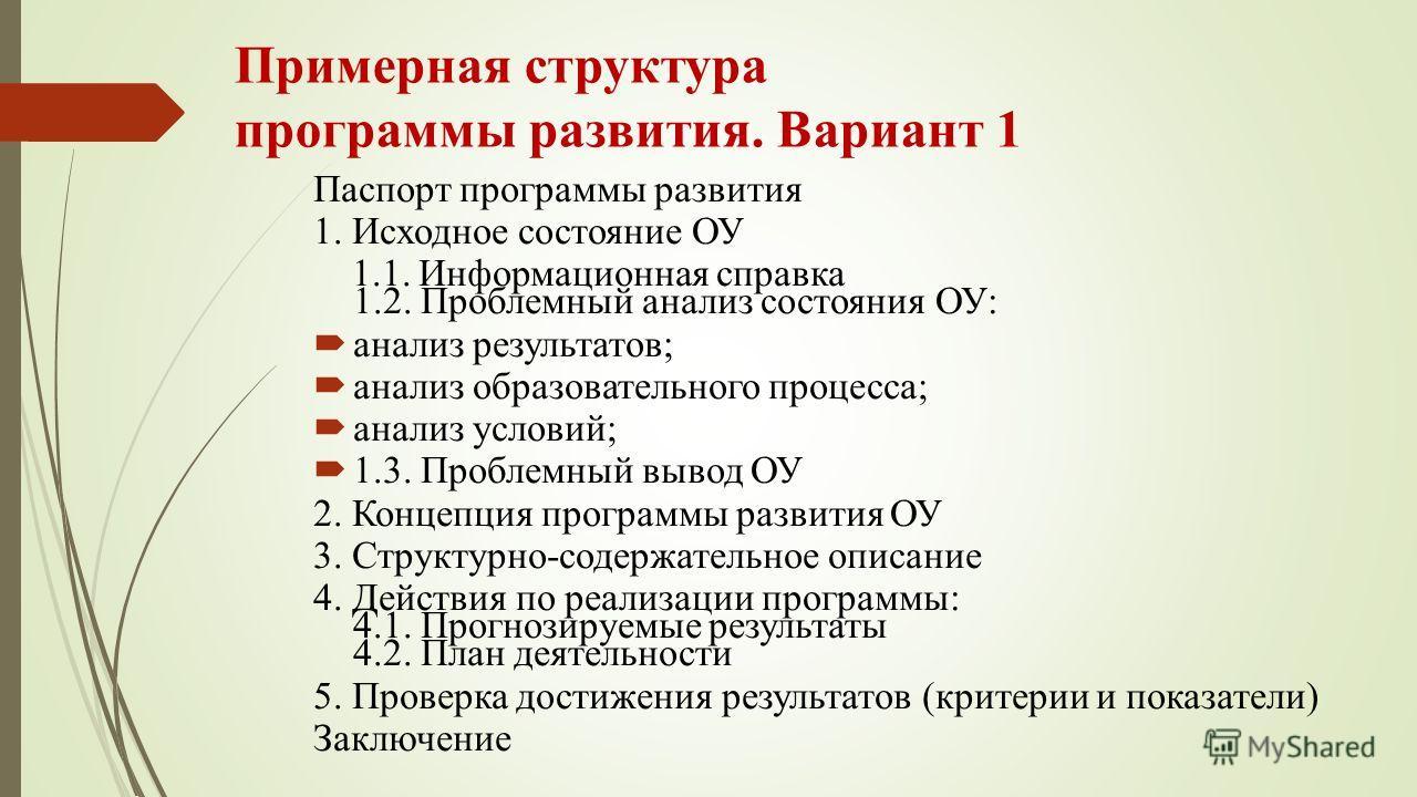 Примерная структура программы развития. Вариант 1 Паспорт программы развития 1. Исходное состояние ОУ 1.1. Информационная справка 1.2. Проблемный анализ состояния ОУ: анализ результатов; анализ образовательного процесса; анализ условий; 1.3. Проблемн