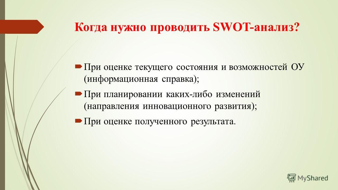 Когда нужно проводить SWOT-анализ? При оценке текущего состояния и возможностей ОУ (информационная справка); При планировании каких-либо изменений (направления инновационного развития); При оценке полученного результата.