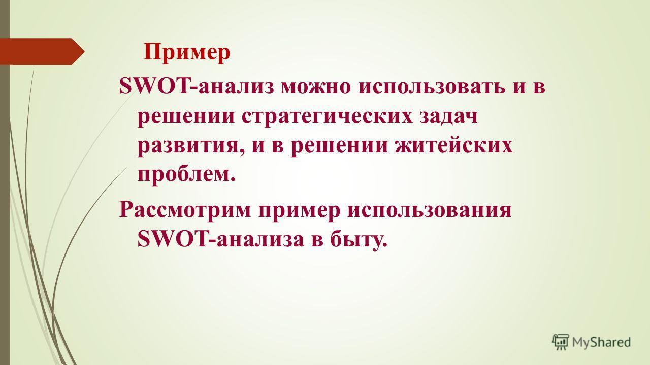 Пример SWOT-анализ можно использовать и в решении стратегических задач развития, и в решении житейских проблем. Рассмотрим пример использования SWOT-анализа в быту.