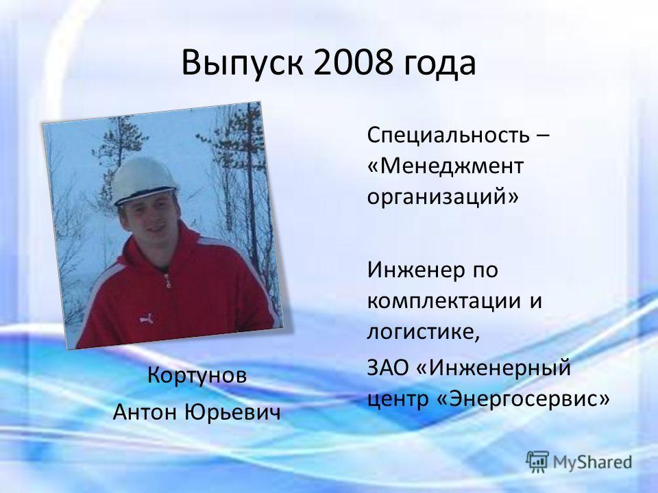 Выпуск 2008 года Специальность – «Менеджмент организаций» Инженер по комплектации и логистике, ЗАО «Инженерный центр «Энергосервис» Кортунов Антон Юрьевич