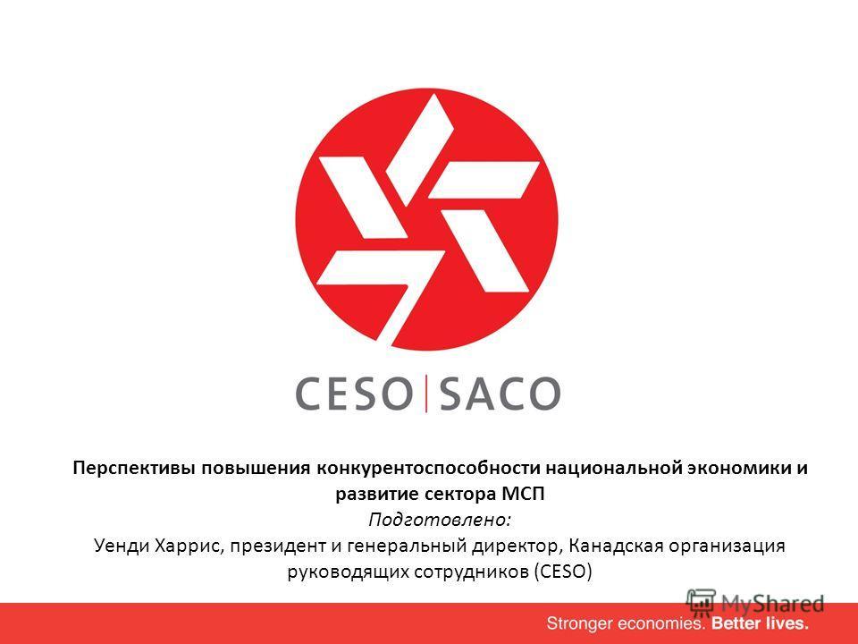 Перспективы повышения конкурентоспособности национальной экономики и развитие сектора МСП Подготовлено: Уенди Харрис, президент и генеральный директор, Канадская организация руководящих сотрудников (CESO)
