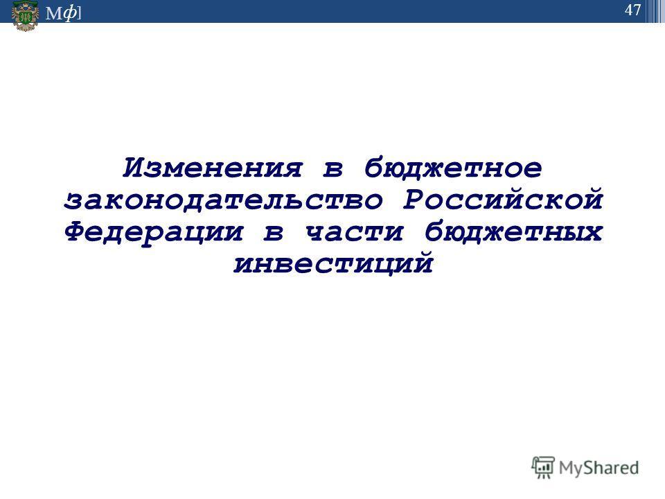 М ] ф 47 Изменения в бюджетное законодательство Российской Федерации в части бюджетных инвестиций