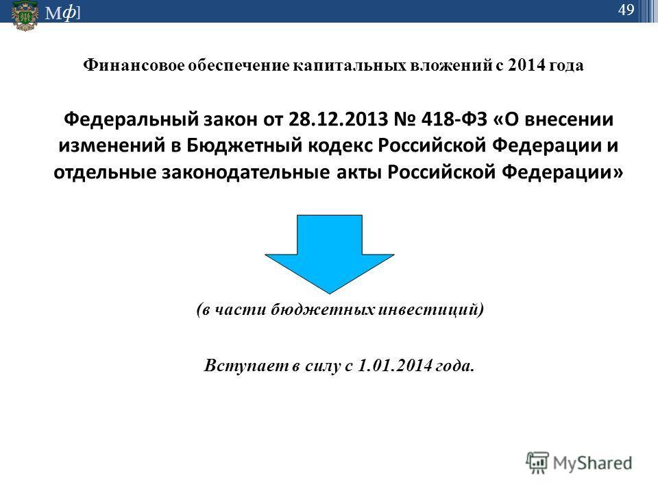М ] ф 49 Финансовое обеспечение капитальных вложений с 2014 года Федеральный закон от 28.12.2013 418-ФЗ «О внесении изменений в Бюджетный кодекс Российской Федерации и отдельные законодательные акты Российской Федерации» (в части бюджетных инвестиций