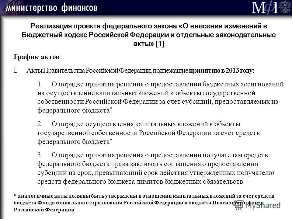 М ] ф 62 Реализация проекта федерального закона «О внесении изменений в Бюджетный кодекс Российской Федерации и отдельные законодательные акты» [1] График актов I.Акты Правительства Российской Федерации, подлежащие принятию в 2013 году: 1. О порядке