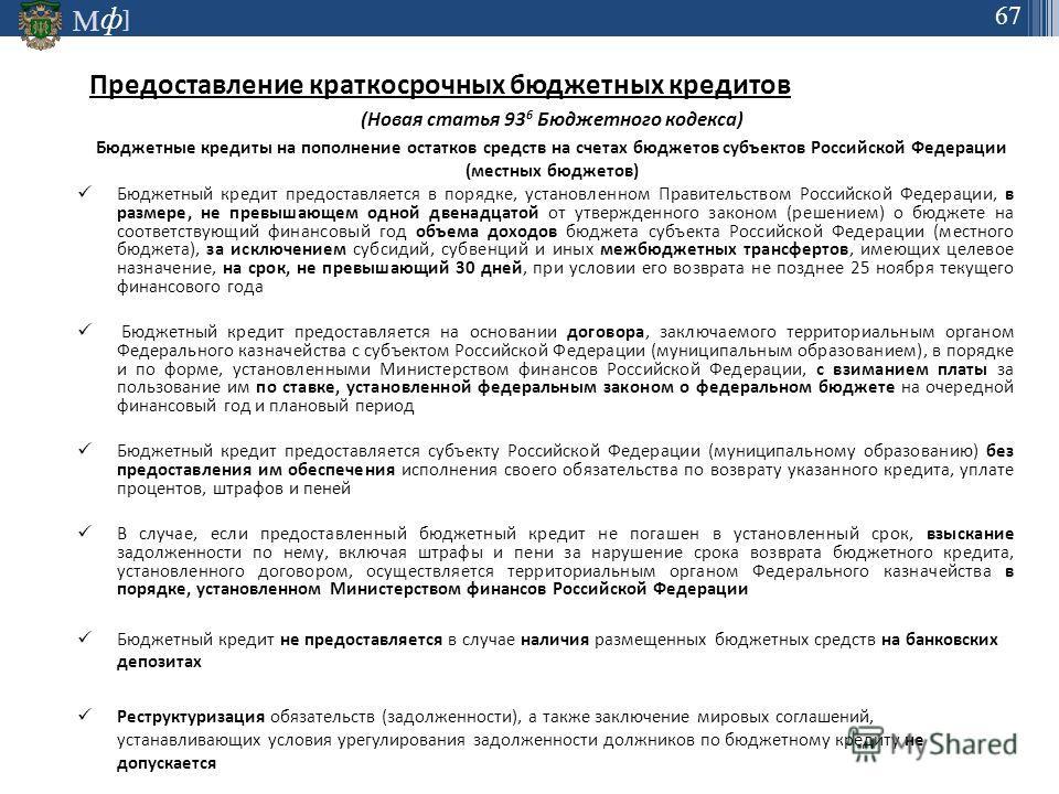 М ] ф 67 Предоставление краткосрочных бюджетных кредитов (Новая статья 93 6 Бюджетного кодекса) Бюджетные кредиты на пополнение остатков средств на счетах бюджетов субъектов Российской Федерации (местных бюджетов) Бюджетный кредит предоставляется в п