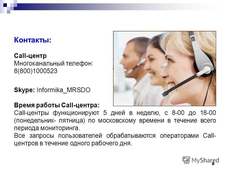 8 Контакты: Call-центр Многоканальный телефон: 8(800)1000523 Skype: Informika_MRSDO Время работы Call-центра: Call-центры функционируют 5 дней в неделю, с 8-00 до 18-00 (понедельник- пятница) по московскому времени в течение всего периода мониторинга