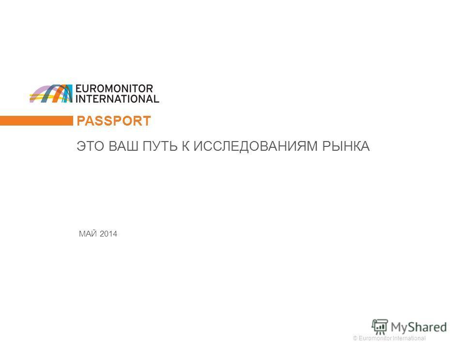 © Euromonitor International 1 PASSPORT МАЙ 2014 ЭТО ВАШ ПУТЬ К ИССЛЕДОВАНИЯМ РЫНКА
