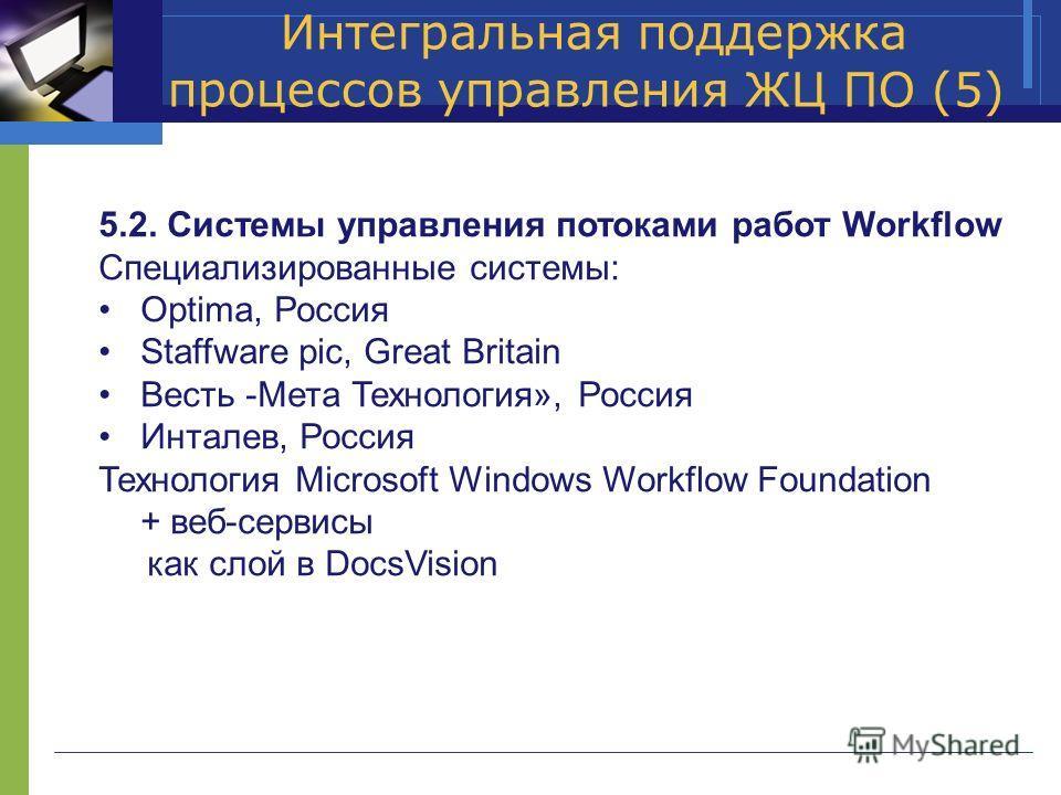 Интегральная поддержка процессов управления ЖЦ ПО (5) 5.2. Системы управления потоками работ Workflow Специализированные системы: Optima, Россия Staffware pic, Great Britain Весть -Мета Технология», Россия Инталев, Россия Технология Microsoft Windows
