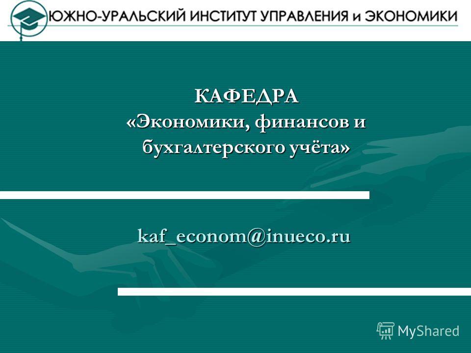 КАФЕДРА «Экономики, финансов и бухгалтерского учёта» kaf_econom@inueco.ru