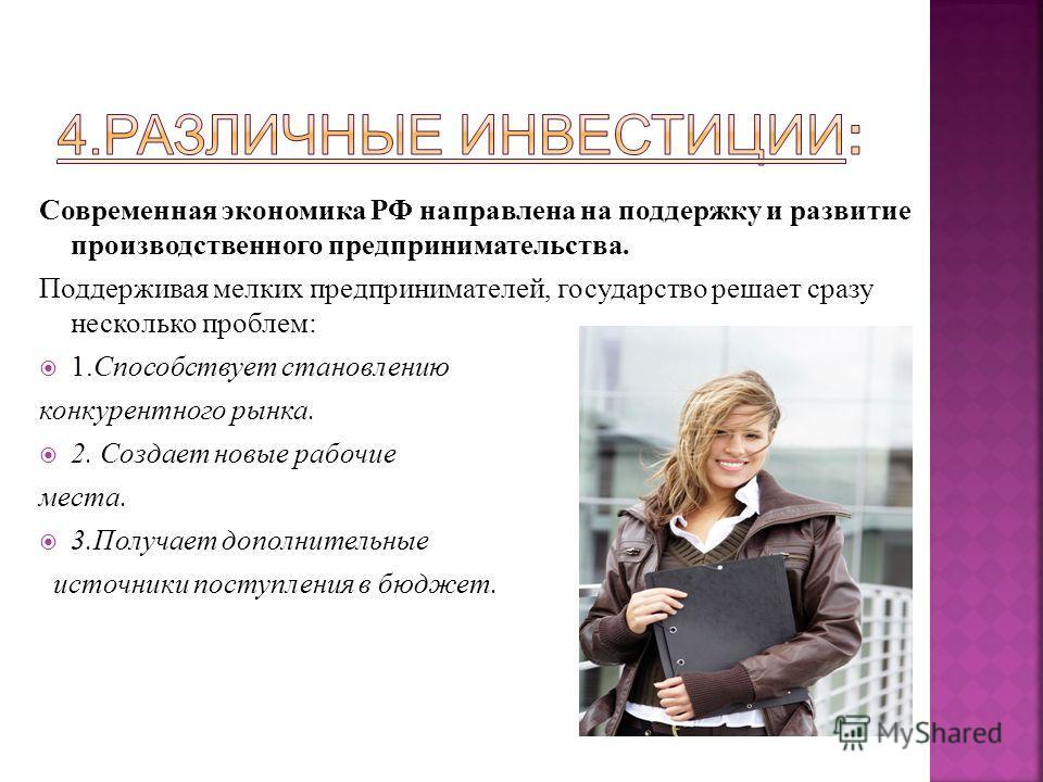 Современная экономика РФ направлена на поддержку и развитие производственного предпринимательства. Поддерживая мелких предпринимателей, государство решает сразу несколько проблем: 1. Способствует становлению конкурентного рынка. 2. Создает новые рабо