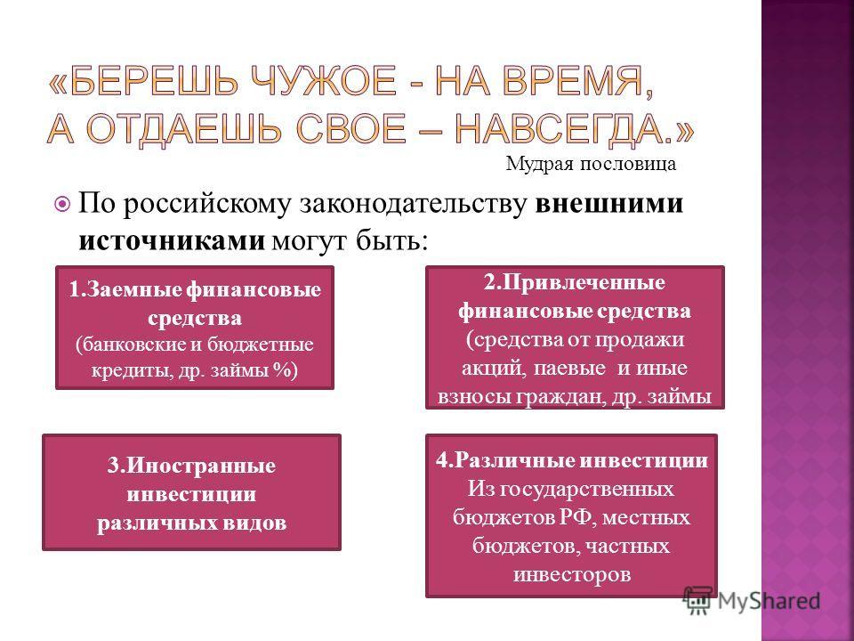 Мудрая пословица По российскому законодательству внешними источниками могут быть: 1. Заемные финансовые средства (банковские и бюджетные кредиты, др. займы %) 2. Привлеченные финансовые средства (средства от продажи акций, паевые и иные взносы гражда