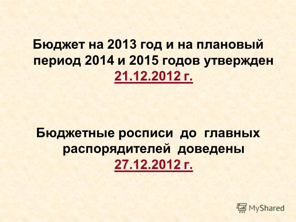 Бюджет на 2013 год и на плановый период 2014 и 2015 годов утвержден 21.12.2012 г. Бюджетные росписи до главных распорядителей доведены 27.12.2012 г.