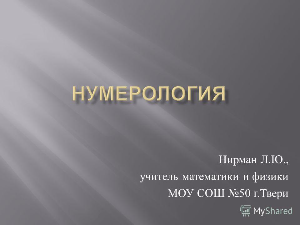 Нирман Л. Ю., учитель математики и физики МОУ СОШ 50 г. Твери