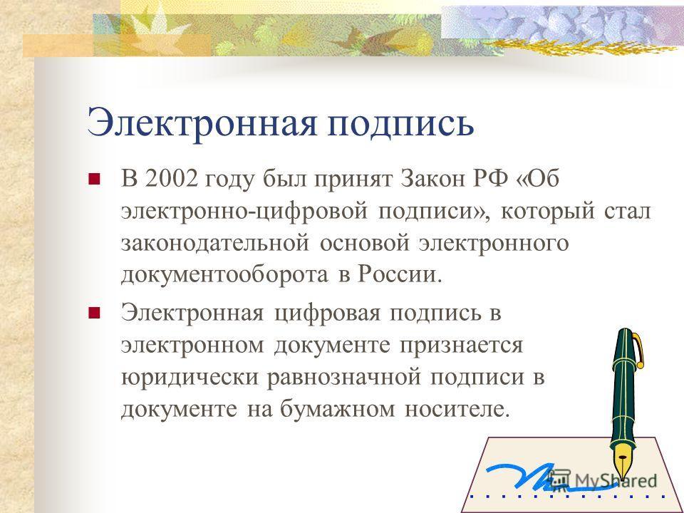 Электронная подпись В 2002 году был принят Закон РФ «Об электронно-цифровой подписи», который стал законодательной основой электронного документооборота в России. Электронная цифровая подпись в электронном документе признается юридически равнозначной